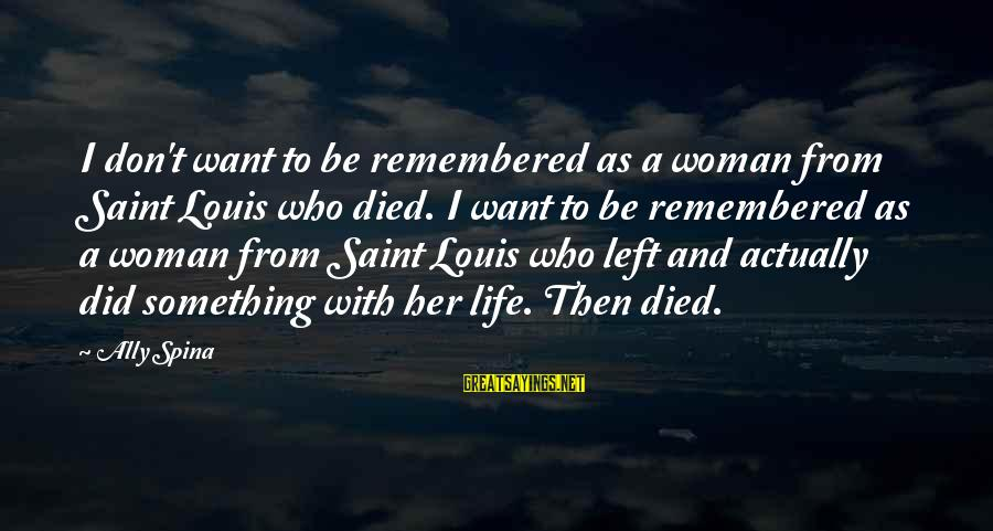 Louis Saint Just Sayings By Ally Spina: I don't want to be remembered as a woman from Saint Louis who died. I
