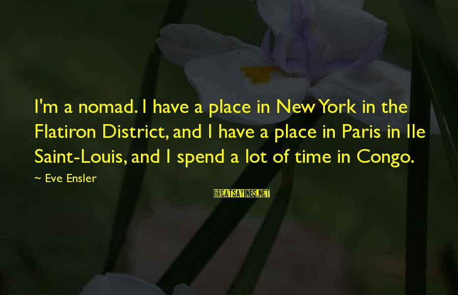 Louis Saint Just Sayings By Eve Ensler: I'm a nomad. I have a place in New York in the Flatiron District, and