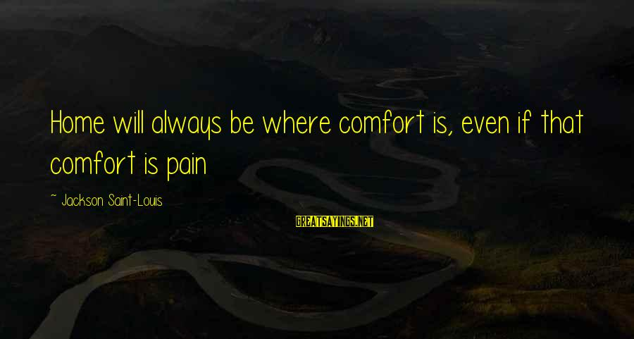 Louis Saint Just Sayings By Jackson Saint-Louis: Home will always be where comfort is, even if that comfort is pain