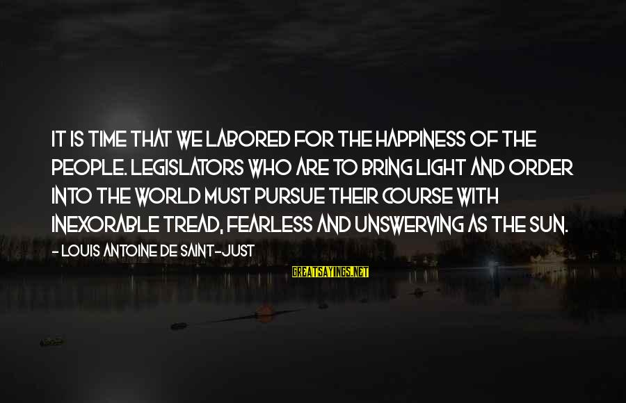 Louis Saint Just Sayings By Louis Antoine De Saint-Just: It is time that we labored for the happiness of the people. Legislators who are