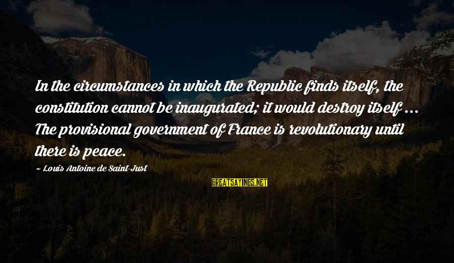 Louis Saint Just Sayings By Louis Antoine De Saint-Just: In the circumstances in which the Republic finds itself, the constitution cannot be inaugurated; it