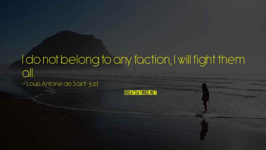 Louis Saint Just Sayings By Louis Antoine De Saint-Just: I do not belong to any faction, I will fight them all.