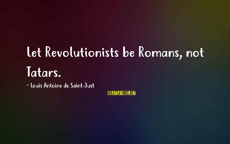 Louis Saint Just Sayings By Louis Antoine De Saint-Just: Let Revolutionists be Romans, not Tatars.