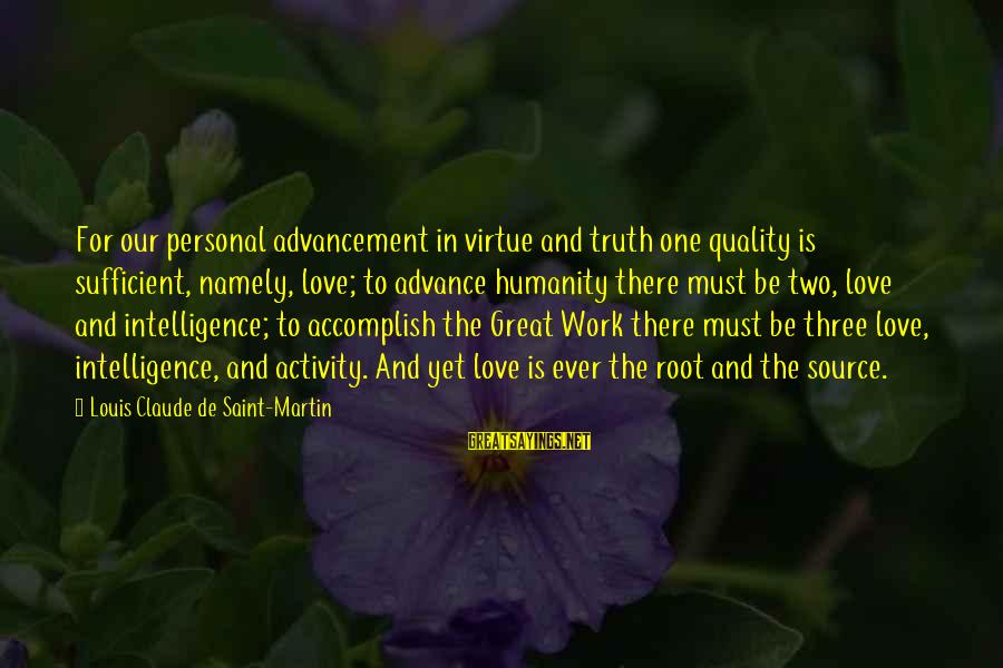 Louis Saint Just Sayings By Louis Claude De Saint-Martin: For our personal advancement in virtue and truth one quality is sufficient, namely, love; to