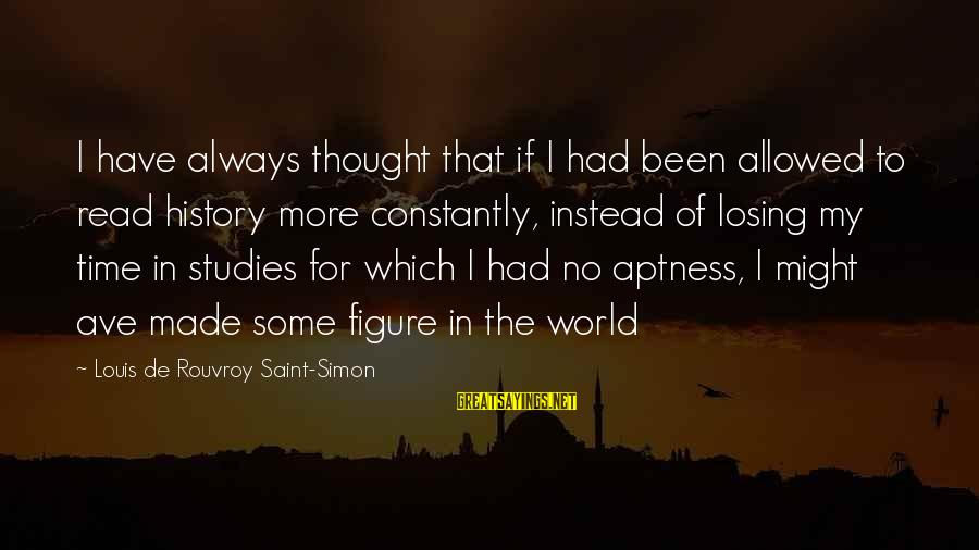 Louis Saint Just Sayings By Louis De Rouvroy Saint-Simon: I have always thought that if I had been allowed to read history more constantly,
