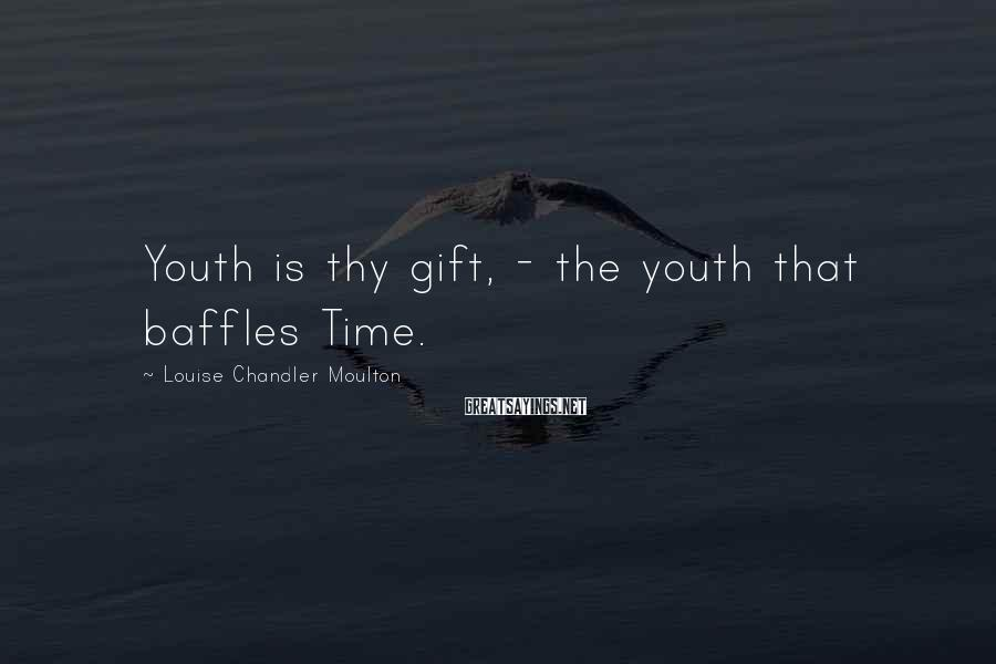 Louise Chandler Moulton Sayings: Youth is thy gift, - the youth that baffles Time.