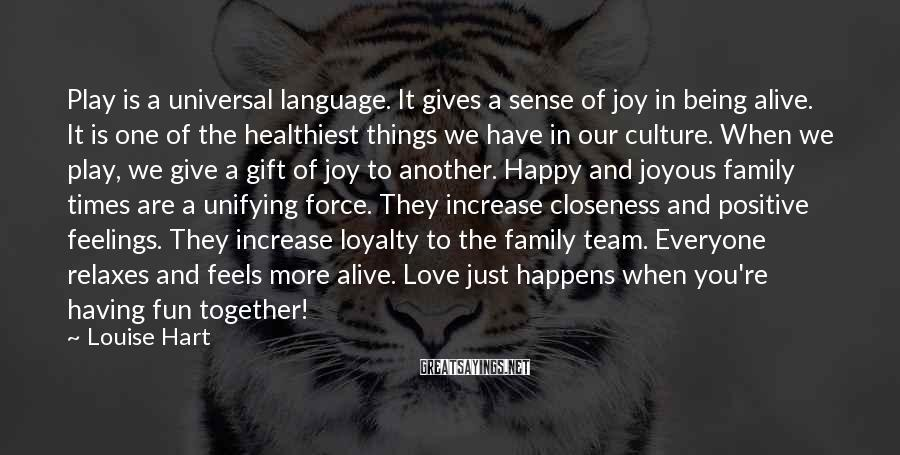 Louise Hart Sayings: Play is a universal language. It gives a sense of joy in being alive. It