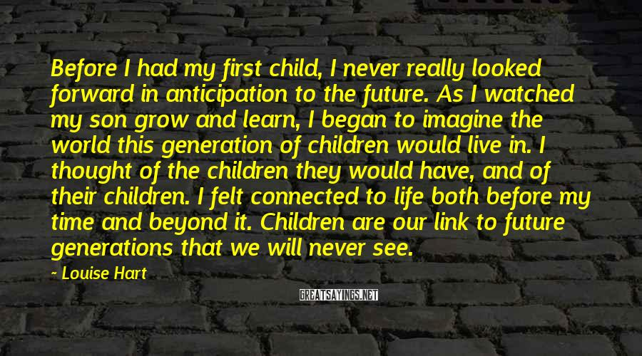 Louise Hart Sayings: Before I had my first child, I never really looked forward in anticipation to the