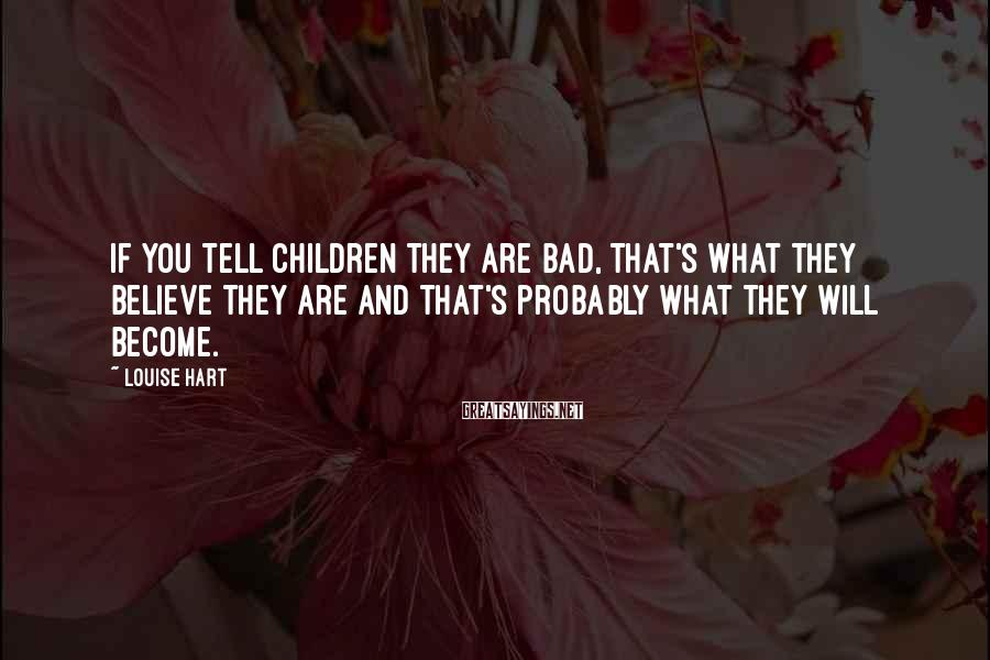 Louise Hart Sayings: If you tell children they are bad, that's what they believe they are and that's