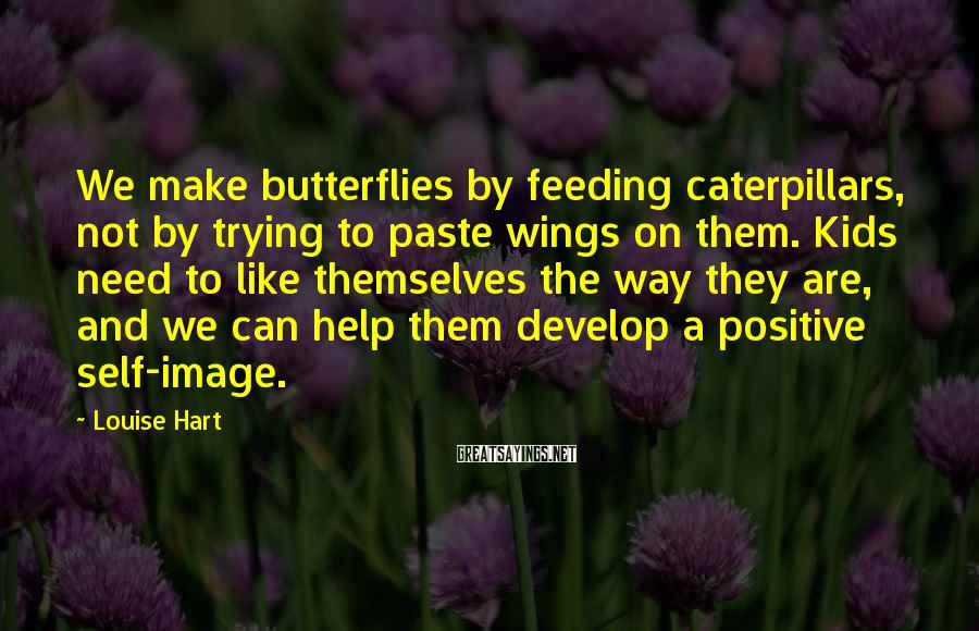 Louise Hart Sayings: We make butterflies by feeding caterpillars, not by trying to paste wings on them. Kids