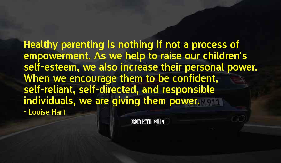 Louise Hart Sayings: Healthy parenting is nothing if not a process of empowerment. As we help to raise