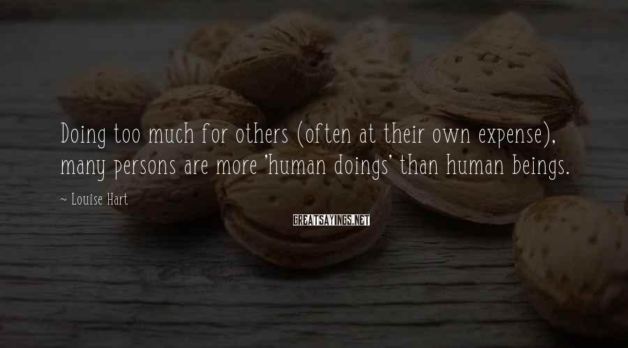 Louise Hart Sayings: Doing too much for others (often at their own expense), many persons are more 'human