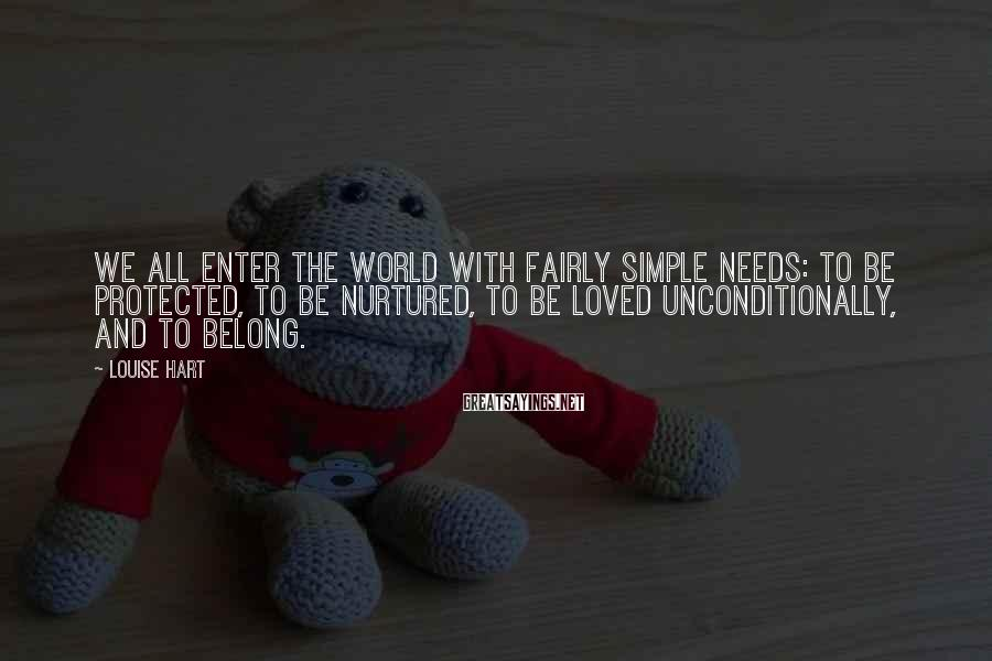 Louise Hart Sayings: We all enter the world with fairly simple needs: to be protected, to be nurtured,