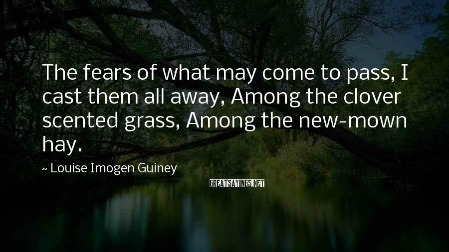 Louise Imogen Guiney Sayings: The fears of what may come to pass, I cast them all away, Among the