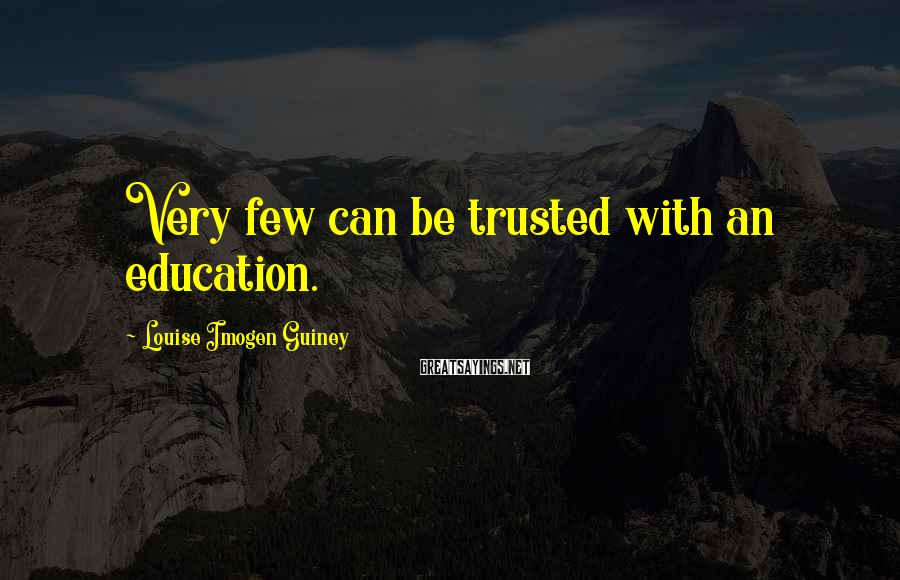 Louise Imogen Guiney Sayings: Very few can be trusted with an education.