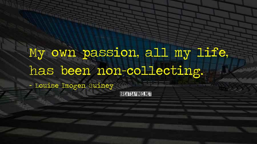 Louise Imogen Guiney Sayings: My own passion, all my life, has been non-collecting.