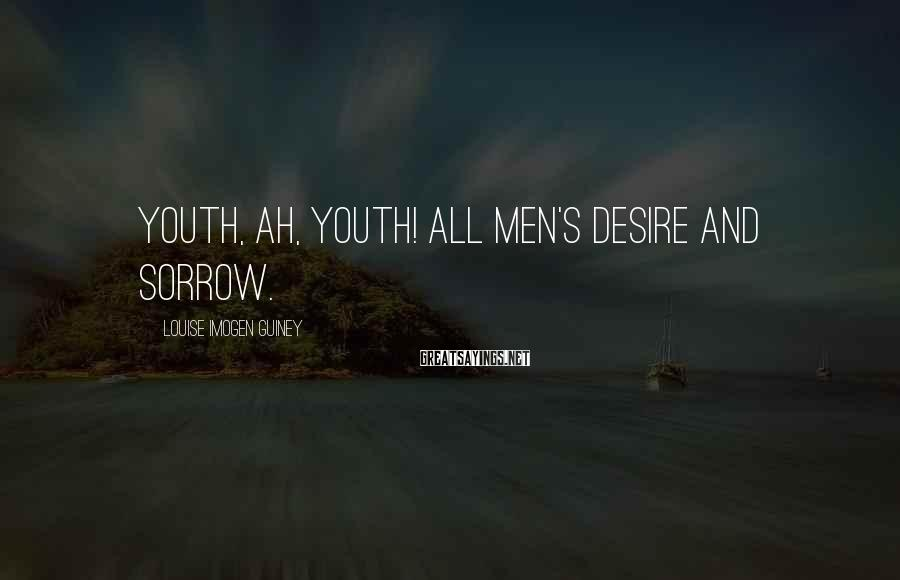 Louise Imogen Guiney Sayings: Youth, ah, Youth! all men's desire and sorrow.