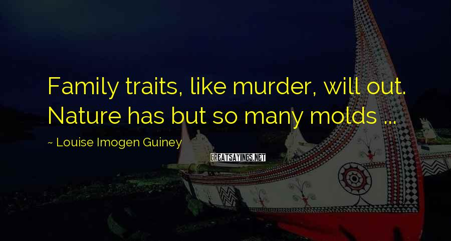 Louise Imogen Guiney Sayings: Family traits, like murder, will out. Nature has but so many molds ...