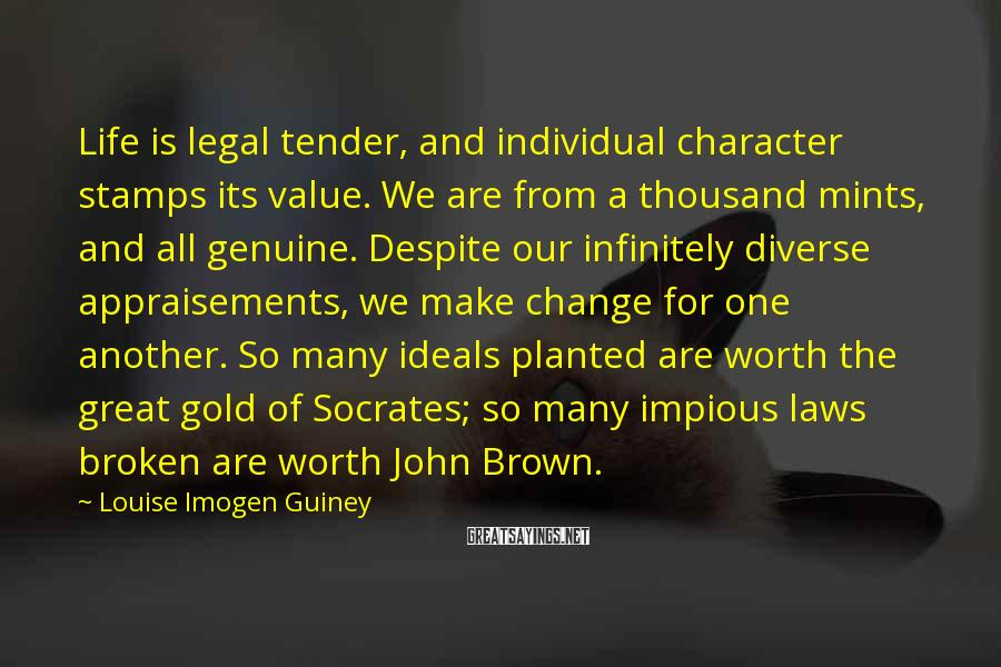 Louise Imogen Guiney Sayings: Life is legal tender, and individual character stamps its value. We are from a thousand