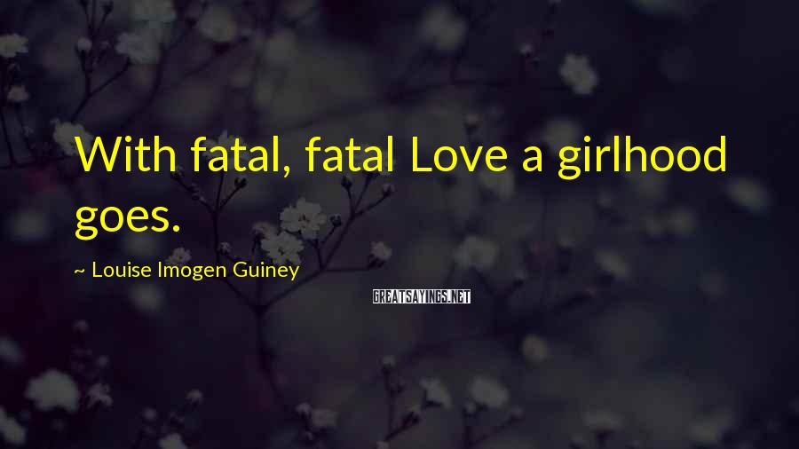 Louise Imogen Guiney Sayings: With fatal, fatal Love a girlhood goes.