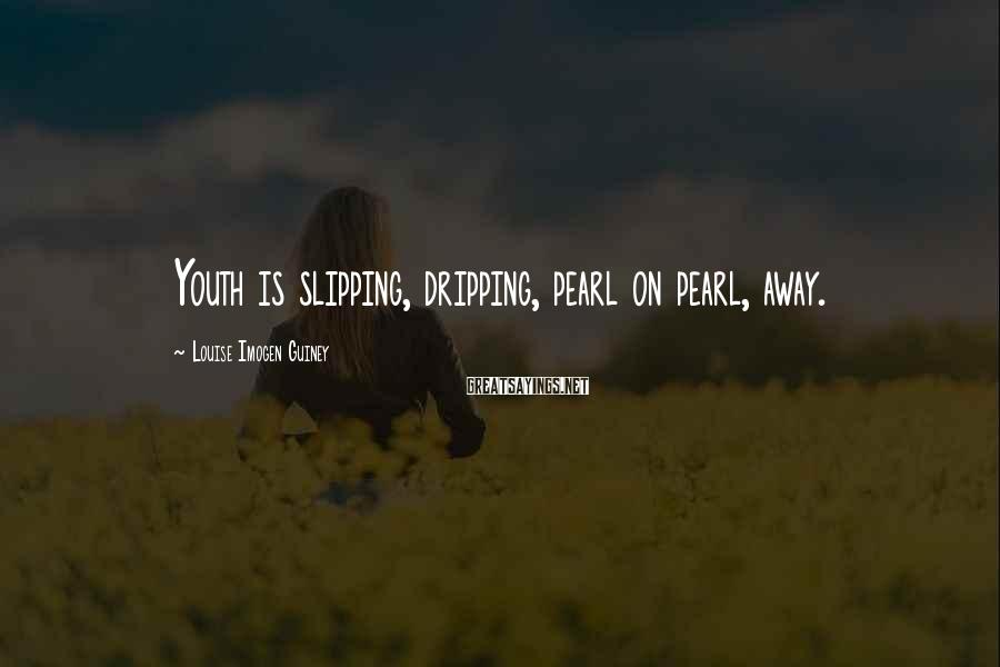 Louise Imogen Guiney Sayings: Youth is slipping, dripping, pearl on pearl, away.