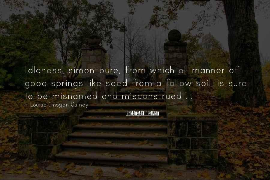 Louise Imogen Guiney Sayings: Idleness, simon-pure, from which all manner of good springs like seed from a fallow soil,