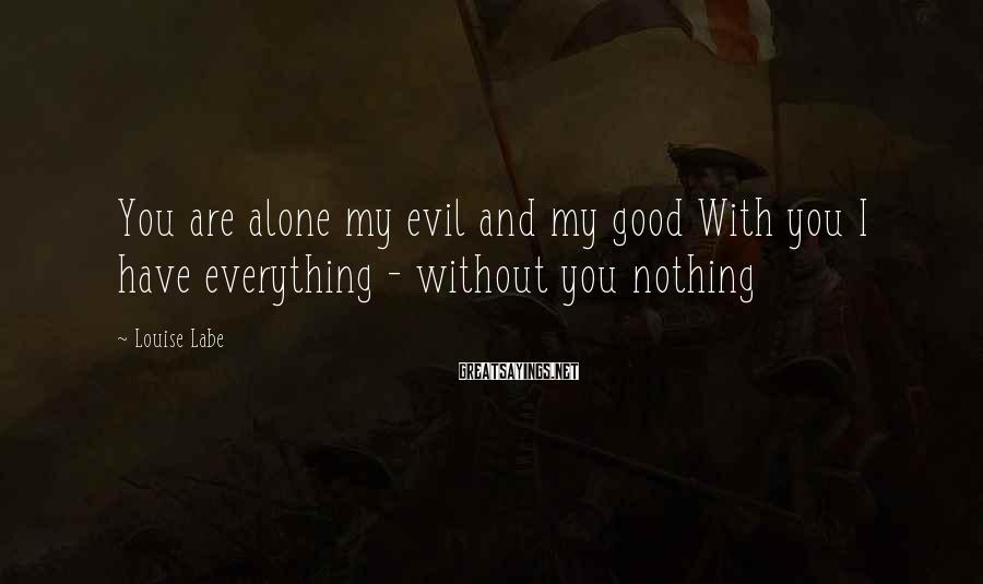 Louise Labe Sayings: You are alone my evil and my good With you I have everything - without