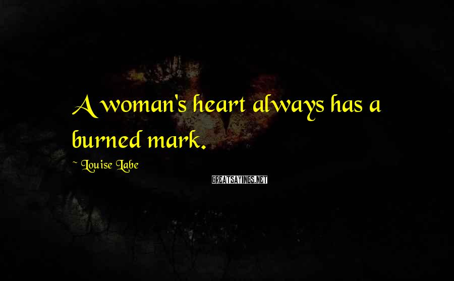 Louise Labe Sayings: A woman's heart always has a burned mark.