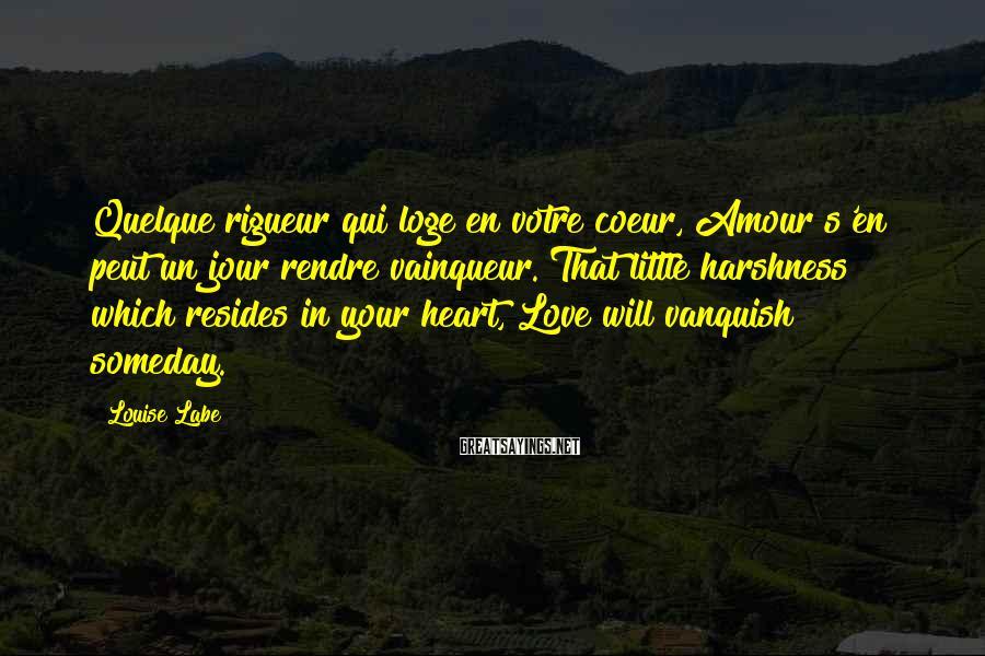 Louise Labe Sayings: Quelque rigueur qui loge en votre coeur, Amour s'en peut un jour rendre vainqueur. That