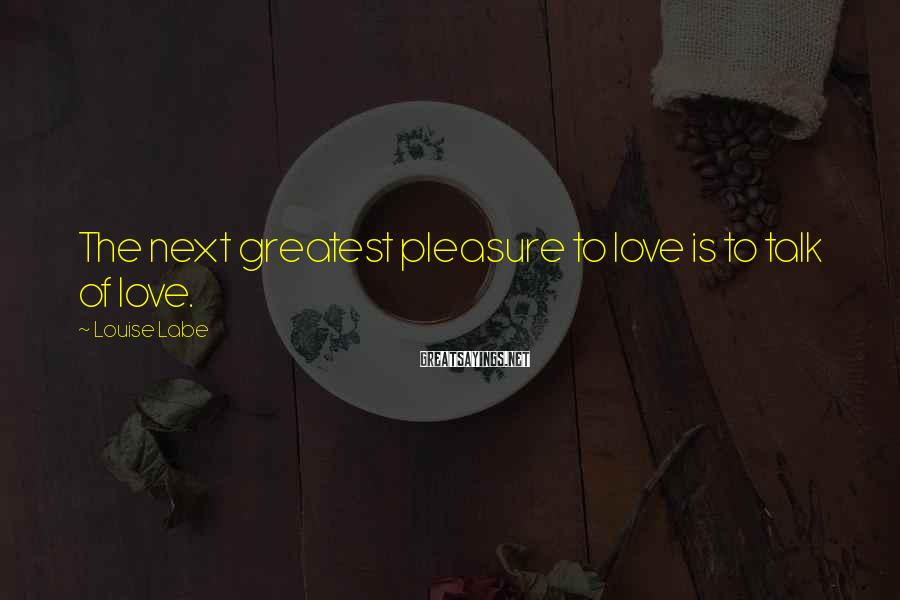 Louise Labe Sayings: The next greatest pleasure to love is to talk of love.