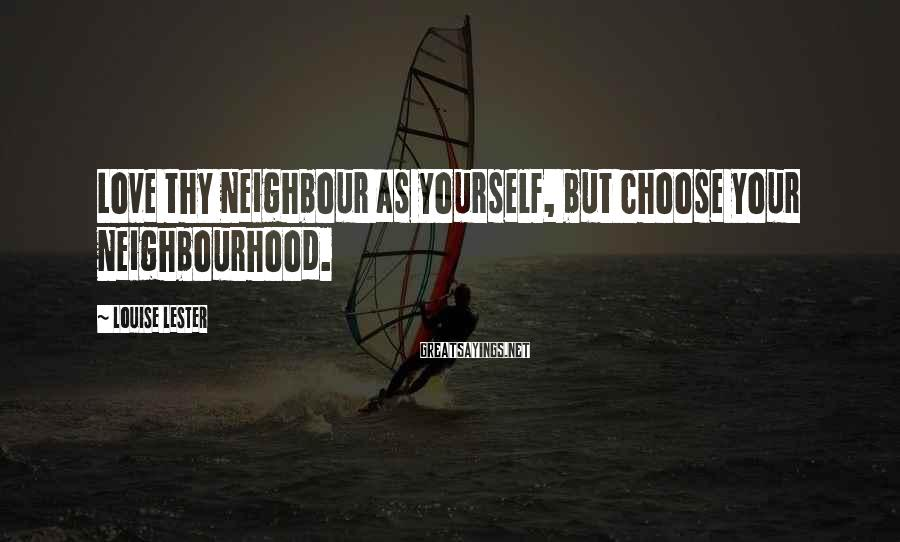 Louise Lester Sayings: Love thy neighbour as yourself, but choose your neighbourhood.