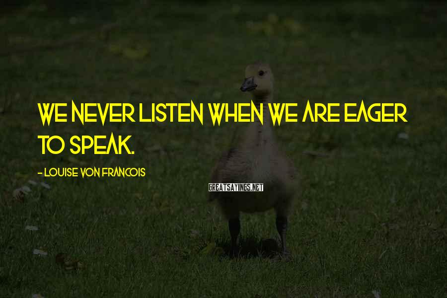 Louise Von Francois Sayings: We never listen when we are eager to speak.