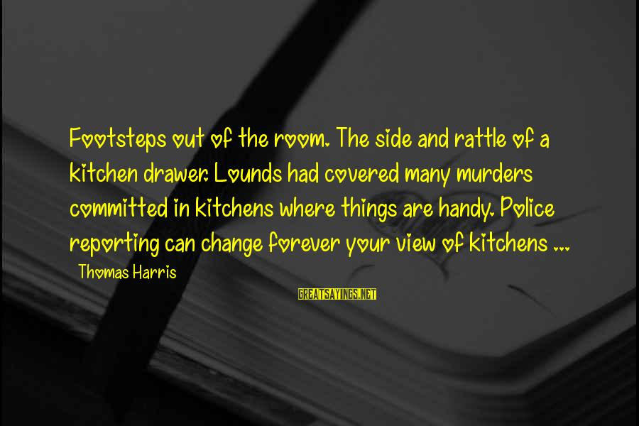 Lounds Sayings By Thomas Harris: Footsteps out of the room. The side and rattle of a kitchen drawer. Lounds had