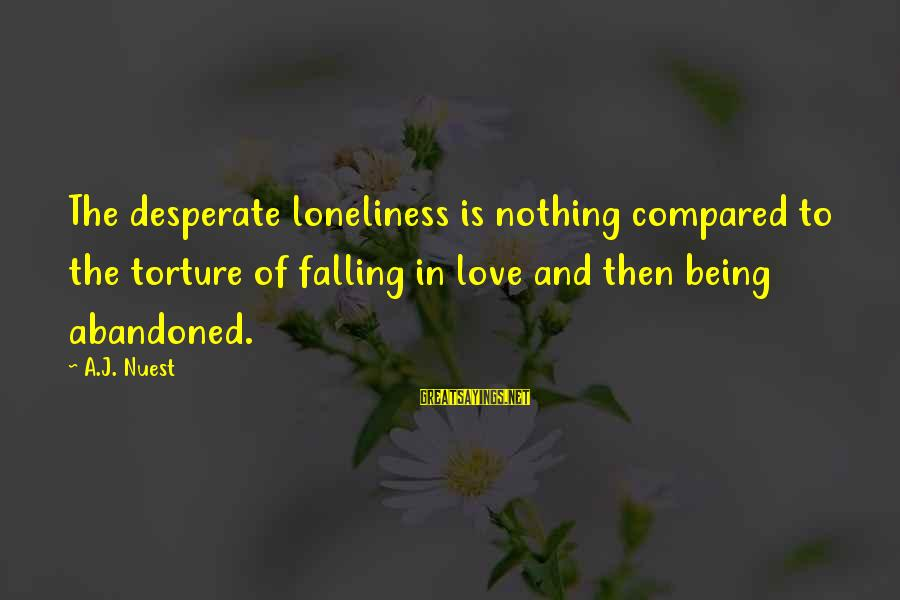 Love Abandoned Sayings By A.J. Nuest: The desperate loneliness is nothing compared to the torture of falling in love and then