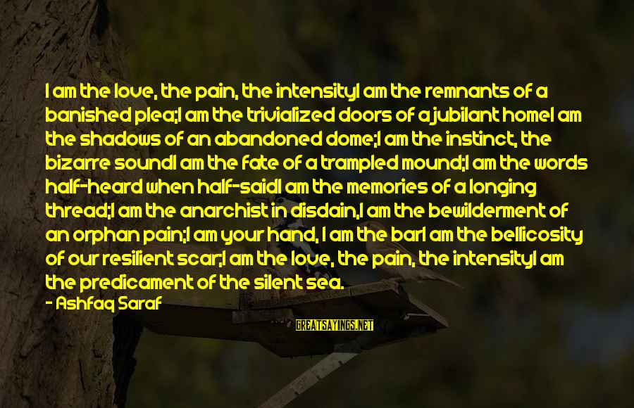 Love Abandoned Sayings By Ashfaq Saraf: I am the love, the pain, the intensityI am the remnants of a banished plea;I