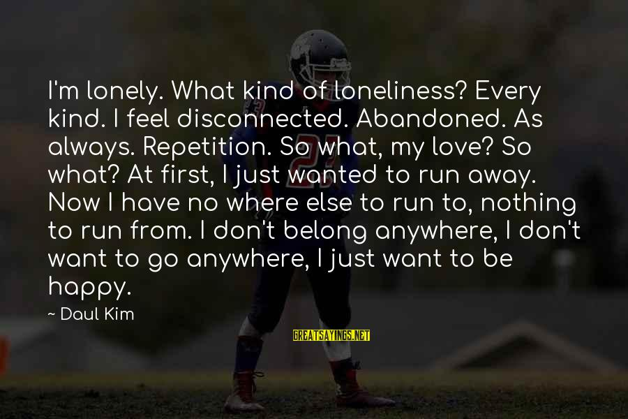 Love Abandoned Sayings By Daul Kim: I'm lonely. What kind of loneliness? Every kind. I feel disconnected. Abandoned. As always. Repetition.