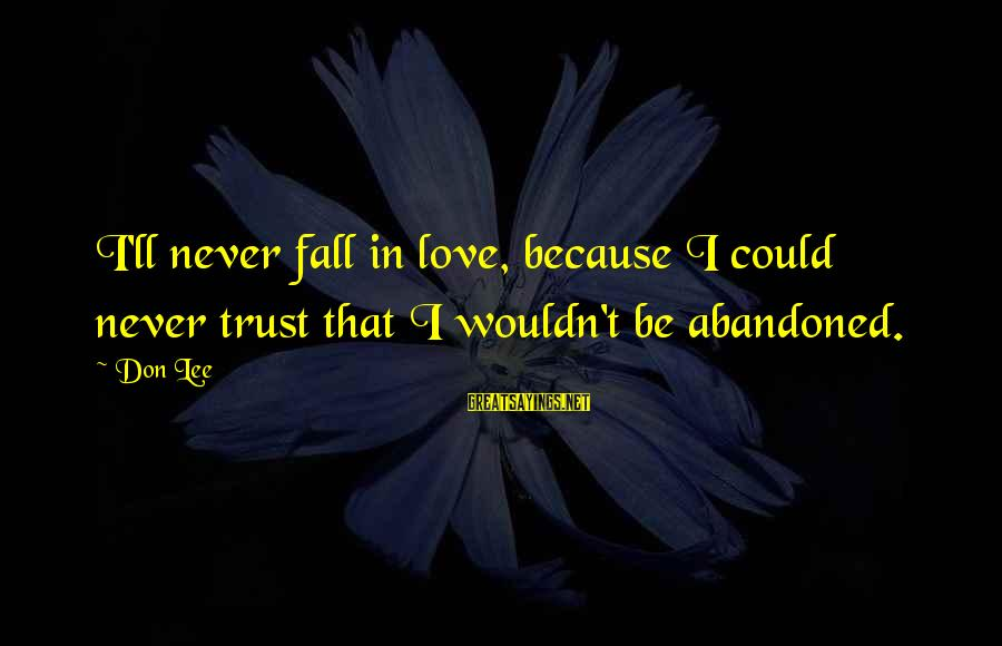 Love Abandoned Sayings By Don Lee: I'll never fall in love, because I could never trust that I wouldn't be abandoned.