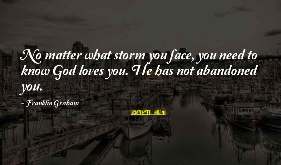 Love Abandoned Sayings By Franklin Graham: No matter what storm you face, you need to know God loves you. He has