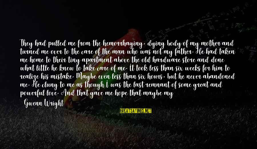 Love Abandoned Sayings By Gwenn Wright: They had pulled me from the hemorrhaging, dying body of my mother and turned me