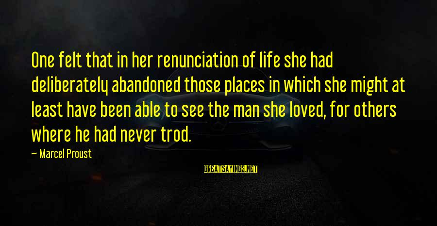 Love Abandoned Sayings By Marcel Proust: One felt that in her renunciation of life she had deliberately abandoned those places in
