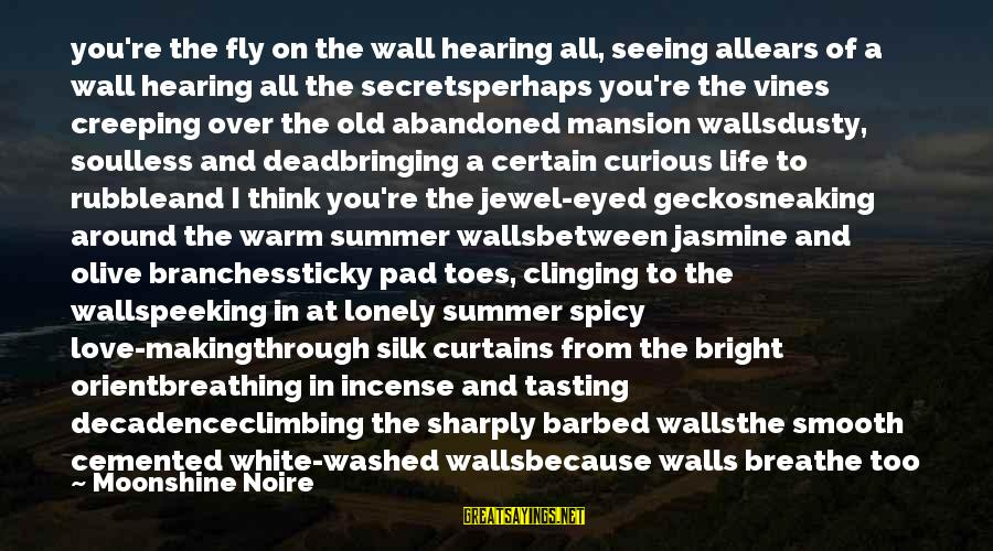 Love Abandoned Sayings By Moonshine Noire: you're the fly on the wall hearing all, seeing allears of a wall hearing all