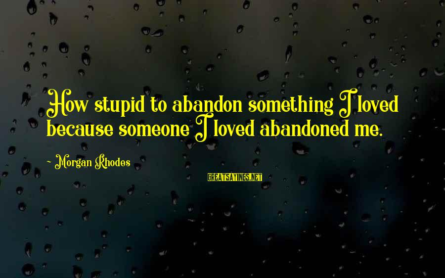 Love Abandoned Sayings By Morgan Rhodes: How stupid to abandon something I loved because someone I loved abandoned me.