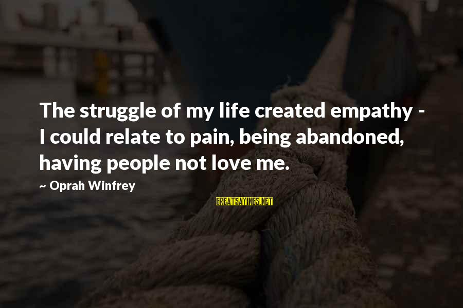 Love Abandoned Sayings By Oprah Winfrey: The struggle of my life created empathy - I could relate to pain, being abandoned,