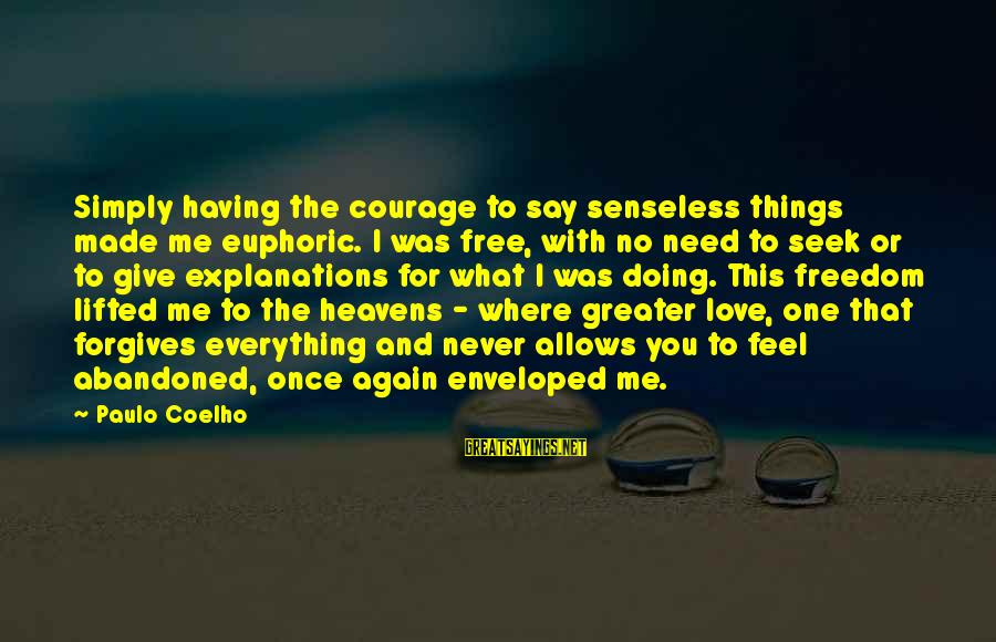 Love Abandoned Sayings By Paulo Coelho: Simply having the courage to say senseless things made me euphoric. I was free, with