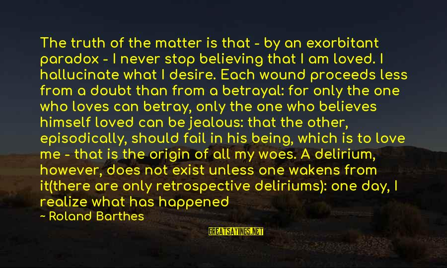 Love Abandoned Sayings By Roland Barthes: The truth of the matter is that - by an exorbitant paradox - I never