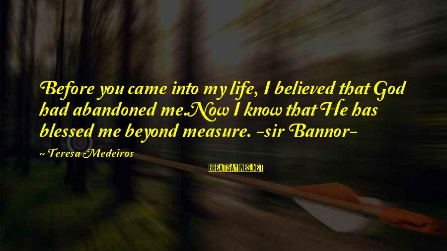 Love Abandoned Sayings By Teresa Medeiros: Before you came into my life, I believed that God had abandoned me.Now I know