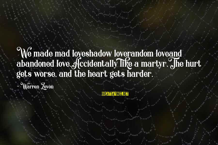 Love Abandoned Sayings By Warren Zevon: We made mad loveshadow loverandom loveand abandoned love.Accidentally like a martyr.The hurt gets worse, and