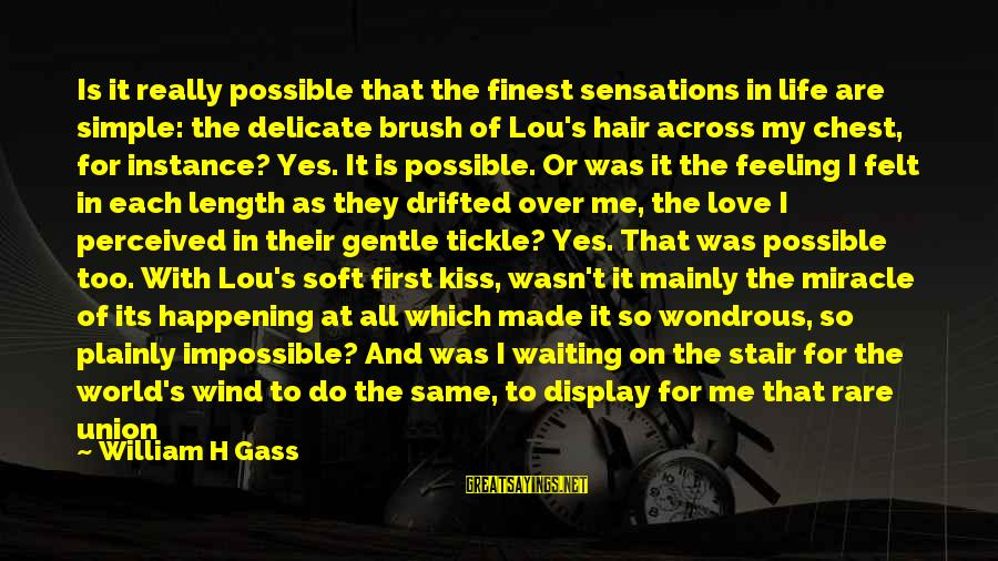 Love Abandoned Sayings By William H Gass: Is it really possible that the finest sensations in life are simple: the delicate brush