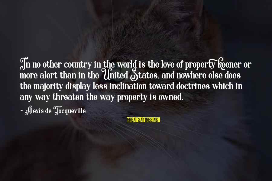 Love Alert Sayings By Alexis De Tocqueville: In no other country in the world is the love of property keener or more