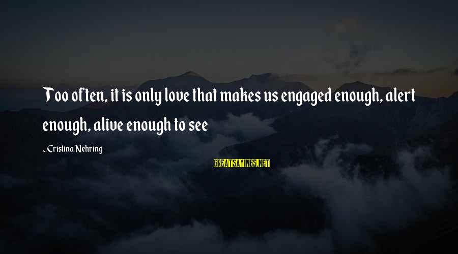 Love Alert Sayings By Cristina Nehring: Too often, it is only love that makes us engaged enough, alert enough, alive enough